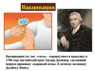 Вакцинация Вакцинацию (от лат. «vassa» - корова) ввел в практику в 1796 году