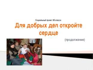 Для добрых дел откройте сердце (продолжение) Социальный проект 9б класса