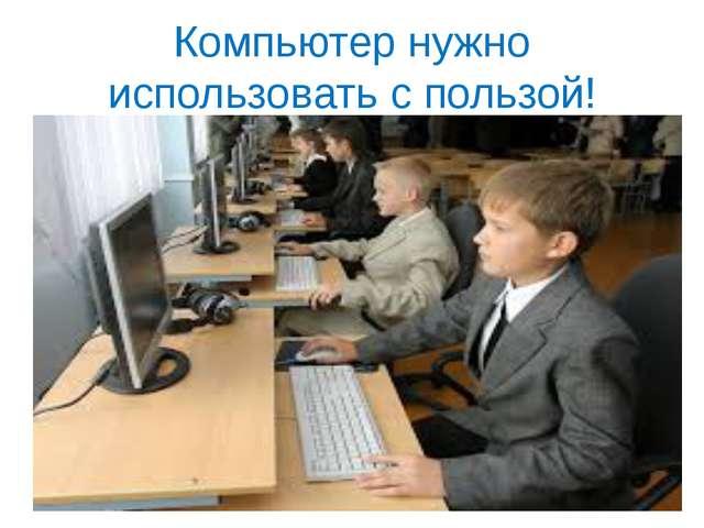 Компьютер нужно использовать с пользой!