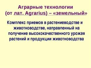 Аграрные технологии (от лат. Agrarius) – «земельный» Комплекс приемов в расте