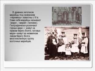 В древних летописях марийцы под названием «черемисы» известны с VI в. Сами с