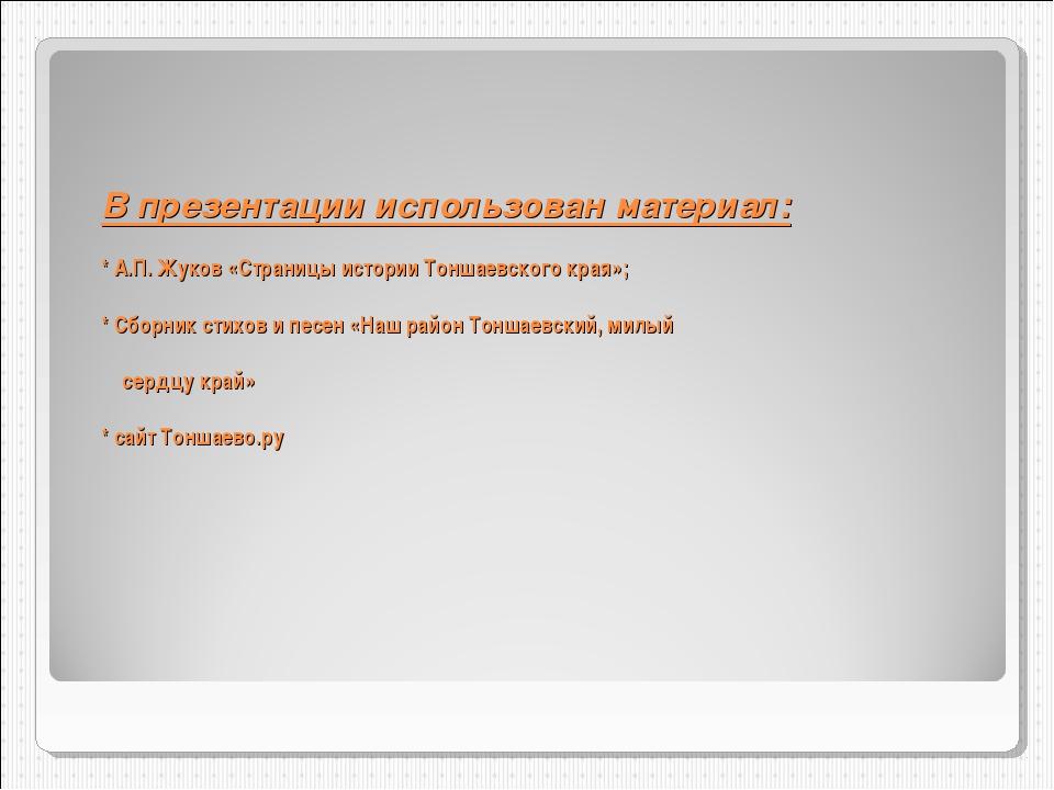 В презентации использован материал: * А.П. Жуков «Страницы истории Тоншаевско...