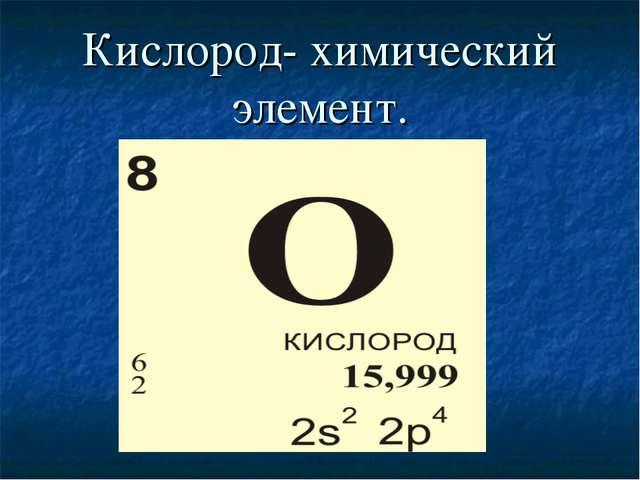 Кислород- химический элемент.