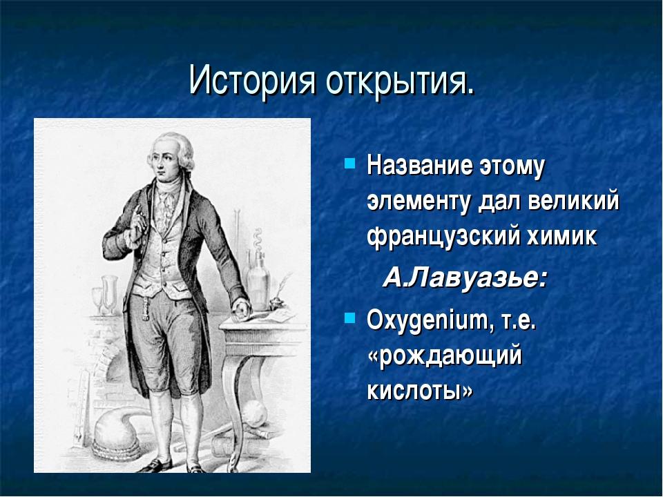 История открытия. Название этому элементу дал великий французский химик А.Лав...