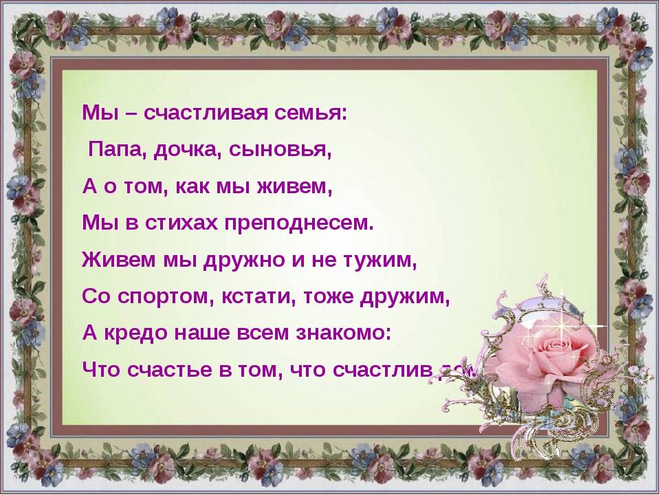 Мы – счастливая семья: Папа, дочка, сыновья, А о том, как мы живем, Мы в стих...