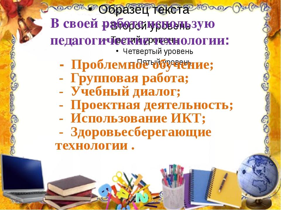В своей работе использую педагогические технологии: - Проблемное обучение; -...