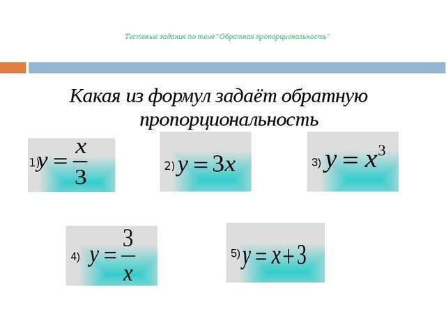 """Тестовые задания по теме""""Обратная пропорциональность"""" Какая из формул задаёт..."""