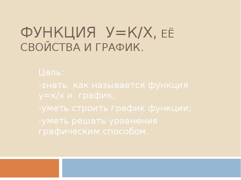 ФУНКЦИЯ У=К/Х, ЕЁ СВОЙСТВА И ГРАФИК. Цель: -знать как называется функция у=к/...
