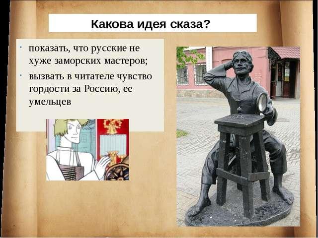 Какова идея сказа? показать, что русские не хуже заморских мастеров; вызвать...