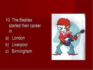 10. The Beatles started their career in a) London b) Liverpool c) Birmingham