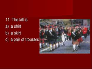 11. The kilt is a) a shirt b) a skirt c) a pair of trousers