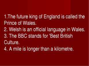1.The future king of England is called the Prince of Wales. 2. Welsh is an o
