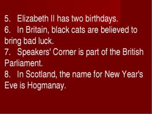 5. Elizabeth II has two birthdays. 6. In Britain, black cats are believed to