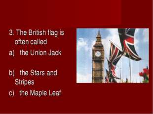 3. The British flag is often called a) the Union Jack b) the Stars and Stripe