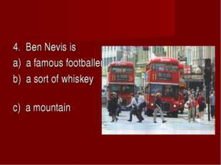 4. Ben Nevis is a) a famous footballer b) a sort of whiskey c) a mountain