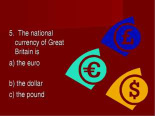 5. The national currency of Great Britain is a) the euro b) the dollar c) the