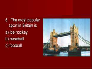 6. The most popular sport in Britain is a) ice hockey b) baseball c) football