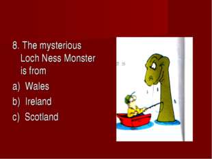 8. The mysterious Loch Ness Monster is from a) Wales b) Ireland c) Scotland