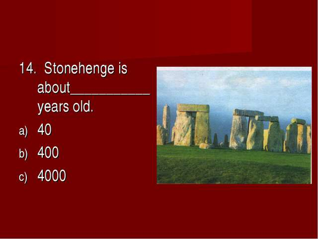 14. Stonehenge is about___________years old. 40 400 4000