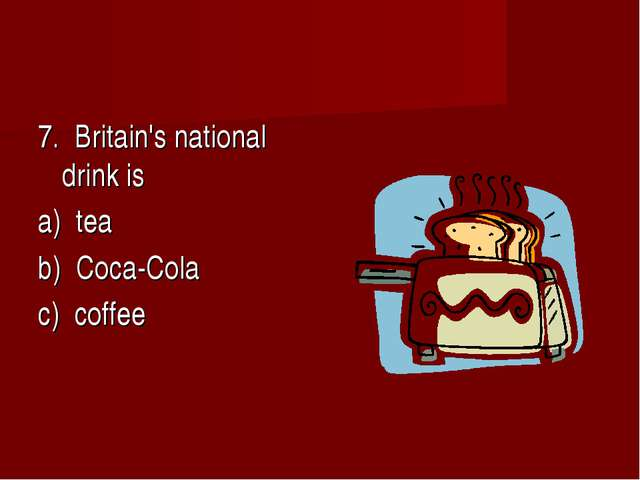 7. Britain's national drink is a) tea b) Coca-Cola c) coffee