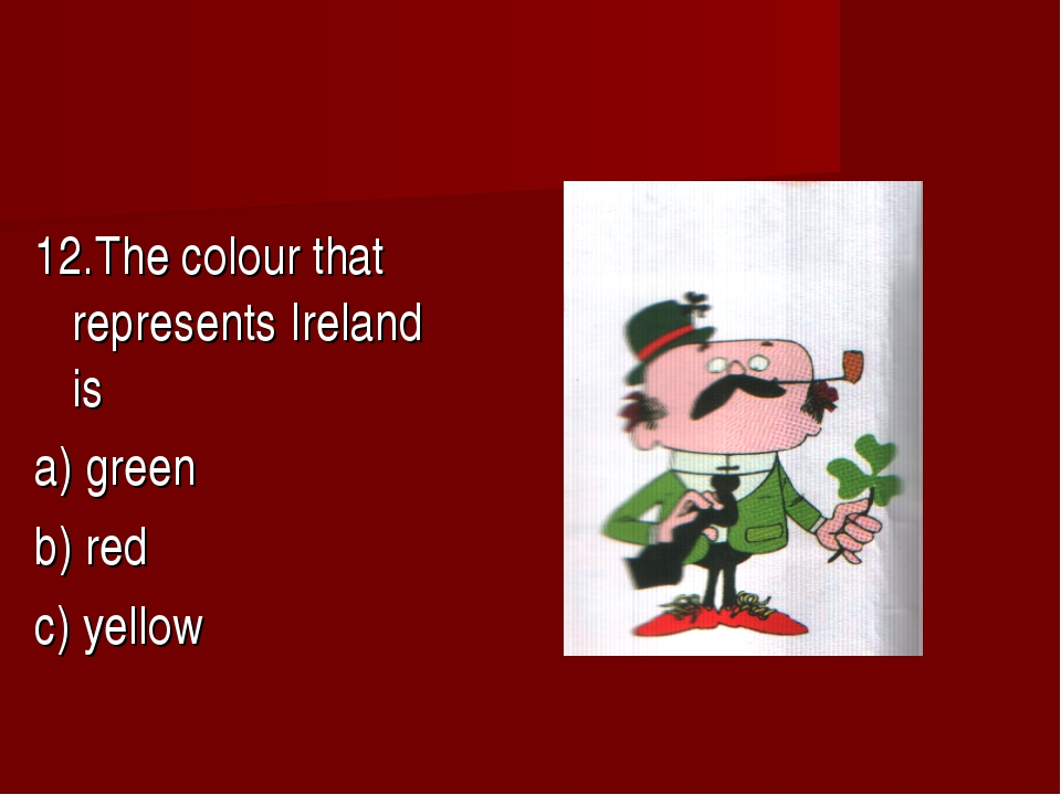 12.The colour that represents Ireland is a) green b) red c) yellow
