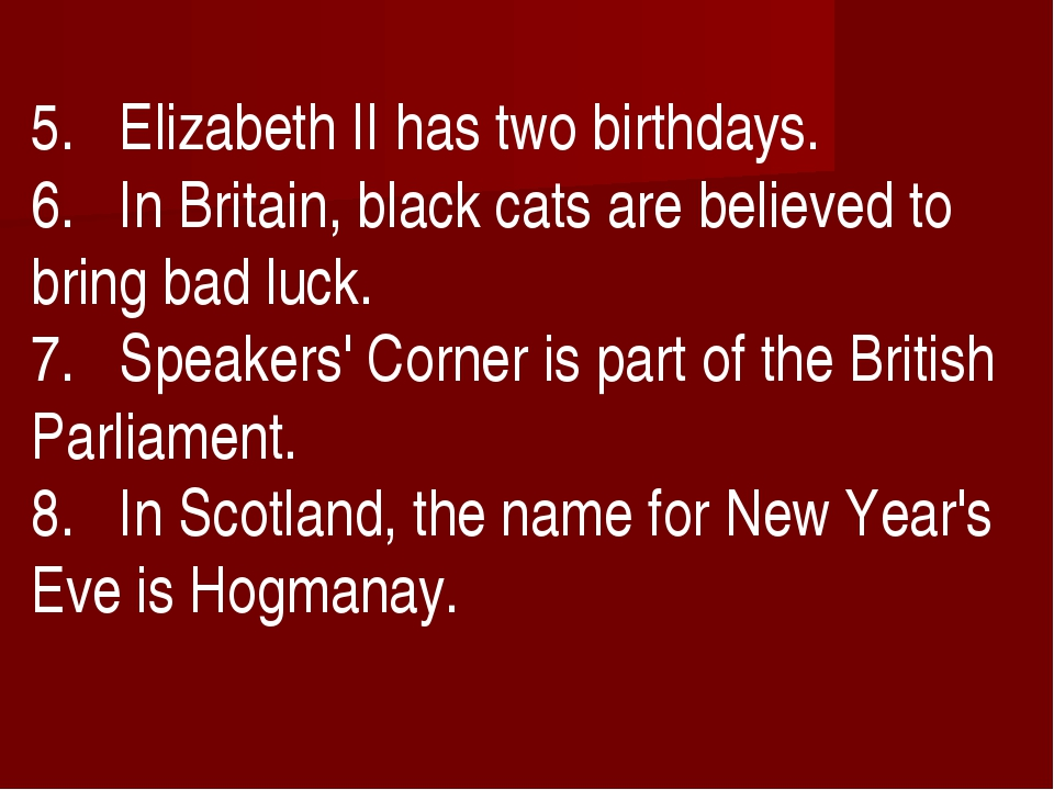 5. Elizabeth II has two birthdays. 6. In Britain, black cats are believed to...
