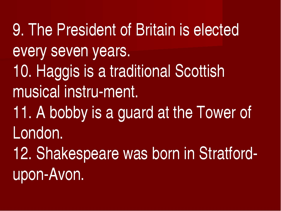 9. The President of Britain is elected every seven years. 10. Haggis is a tra...