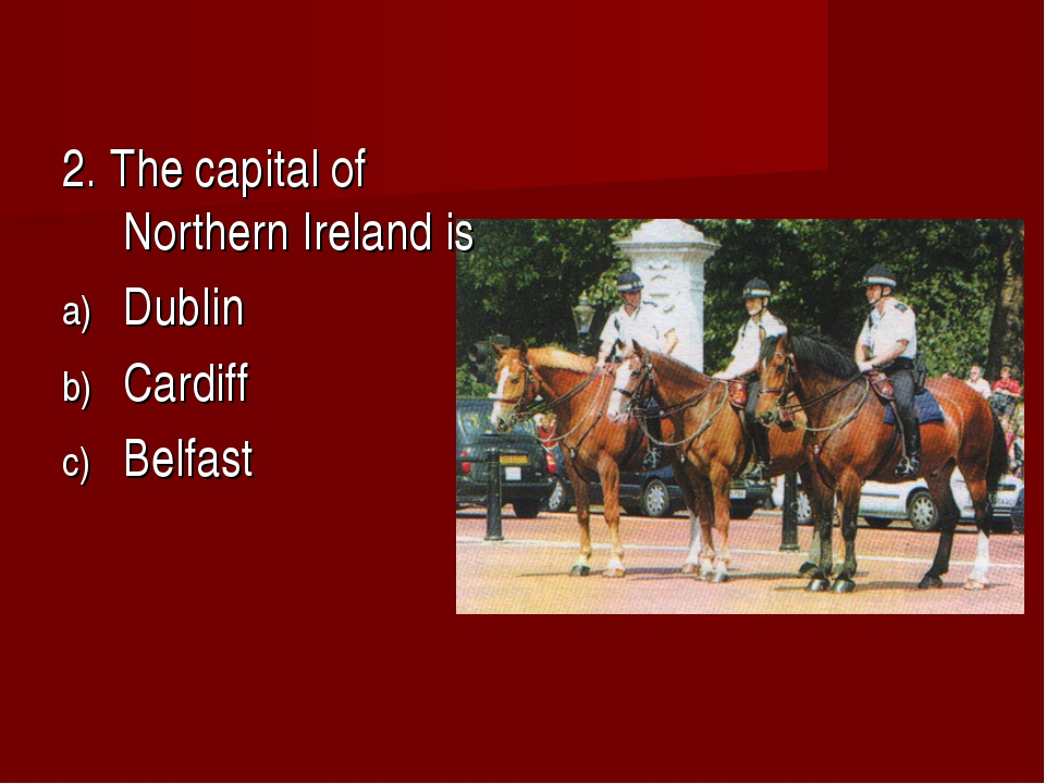 2. The capital of Northern Ireland is Dublin Cardiff Belfast