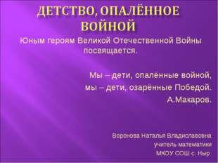 Юным героям Великой Отечественной Войны посвящается. Мы – дети, опалённые вой