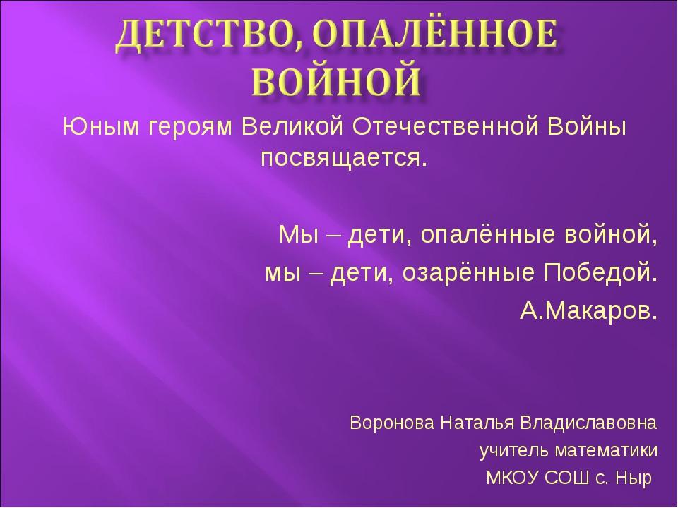 Юным героям Великой Отечественной Войны посвящается. Мы – дети, опалённые вой...