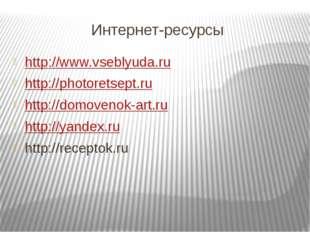 Интернет-ресурсы http://www.vseblyuda.ru http://photoretsept.ru http://domove