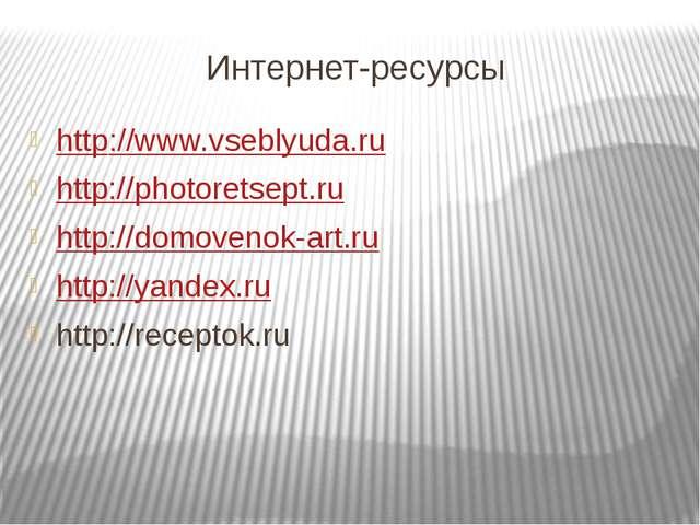 Интернет-ресурсы http://www.vseblyuda.ru http://photoretsept.ru http://domove...