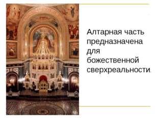 Алтарная часть предназначена для божественной сверхреальности.