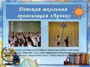 Детская школьная организация «Лучик» В основе лежит система коллективного тво