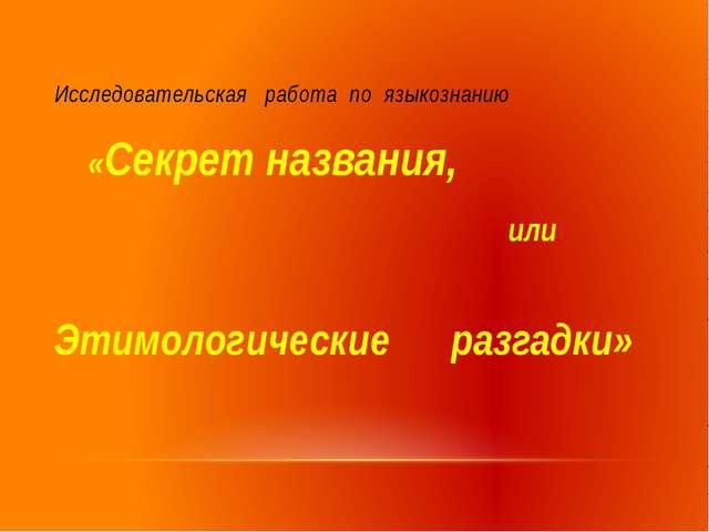 Исследовательская работа по языкознанию «Секрет названия, или Этимологические...