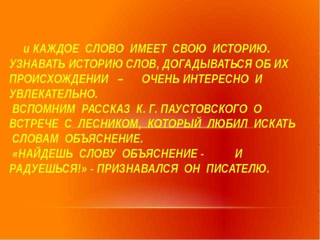 и КАЖДОЕ СЛОВО ИМЕЕТ СВОЮ ИСТОРИЮ. УЗНАВАТЬ ИСТОРИЮ СЛОВ, ДОГАДЫВАТЬСЯ ОБ ИХ...