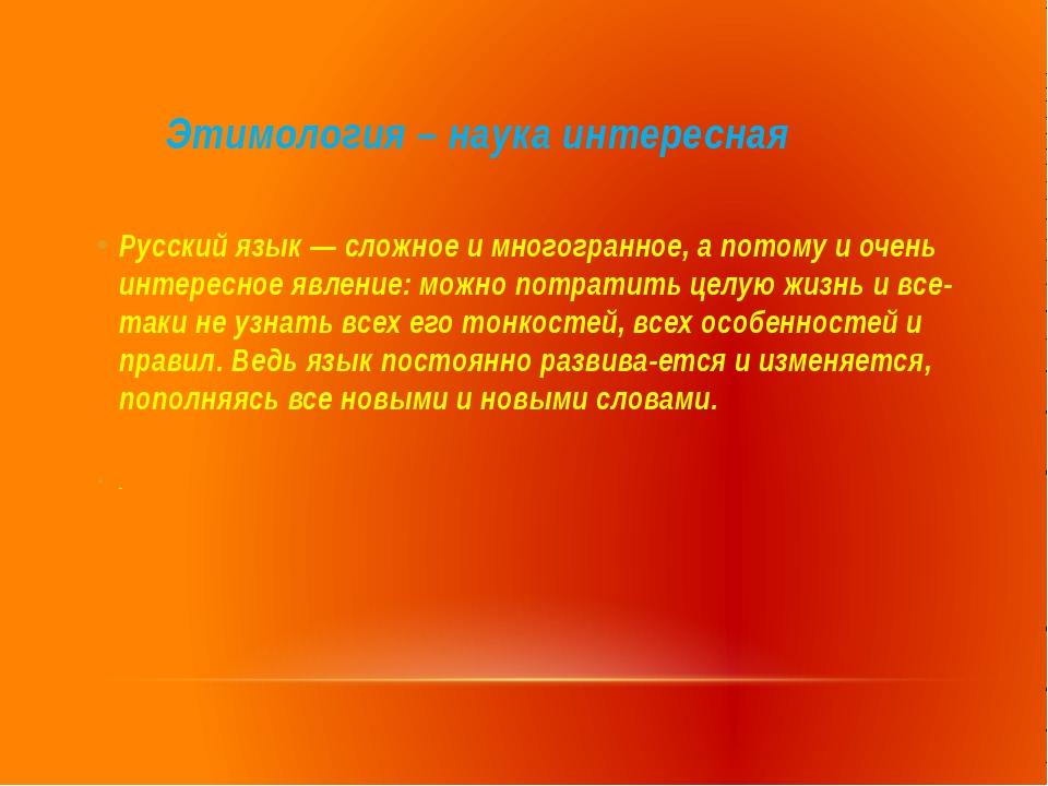 Этимология – наука интересная Русский язык — сложное и многогранное, а потом...