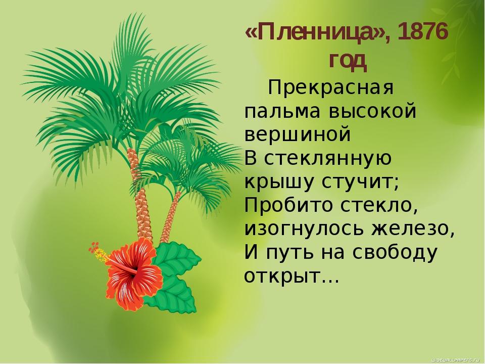 «Пленница», 1876 год Прекрасная пальма высокой вершиной В стеклянную крышу ст...
