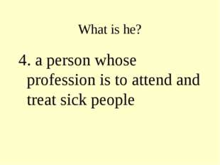 What is he? 4. a person whose profession is to attend and treat sick people