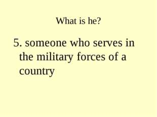 What is he? 5. someone who serves in the military forces of a country