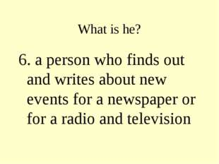 What is he? 6. a person who finds out and writes about new events for a newsp