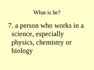 What is he? 7. a person who works in a science, especially physics, chemistry