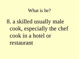What is he? 8. a skilled usually male cook, especially the chef cook in a hot