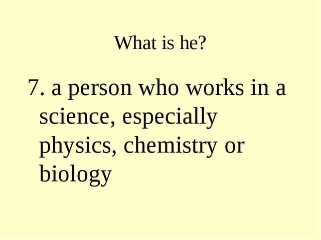 What is he? 7. a person who works in a science, especially physics, chemistry...