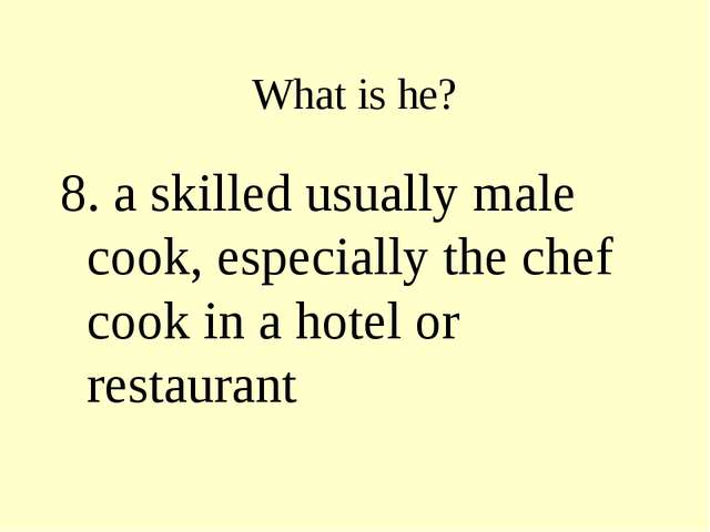 What is he? 8. a skilled usually male cook, especially the chef cook in a hot...