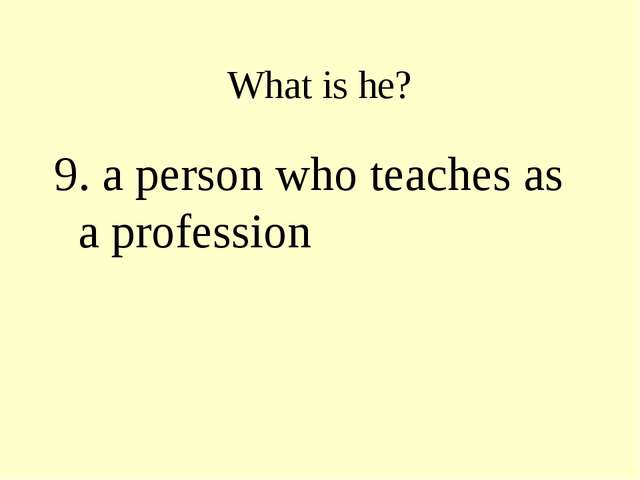 What is he? 9. a person who teaches as a profession