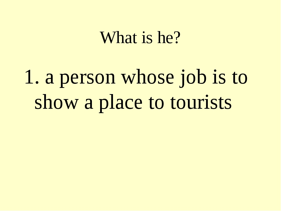 What is he? 1. a person whose job is to show a place to tourists