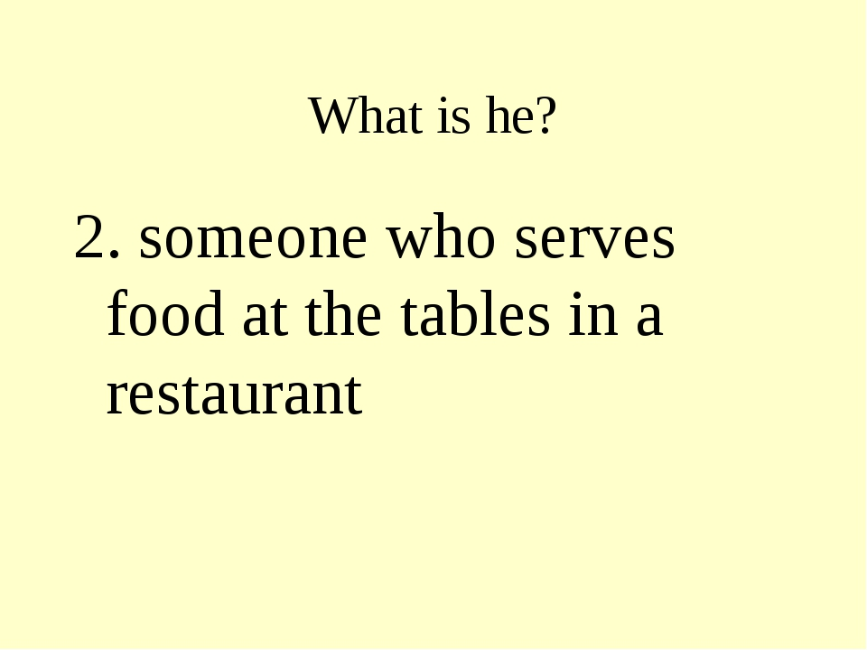 What is he? 2. someone who serves food at the tables in a restaurant