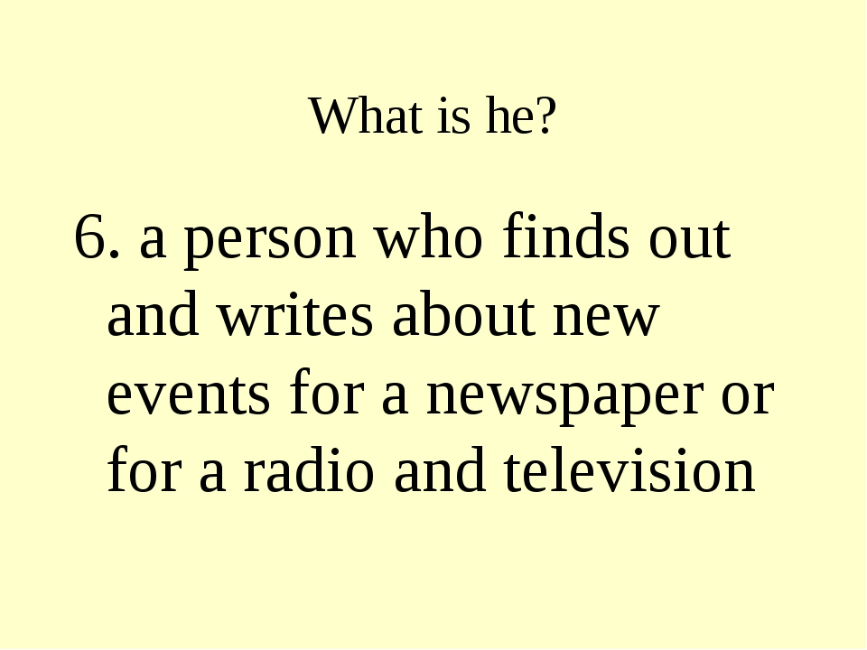 What is he? 6. a person who finds out and writes about new events for a newsp...