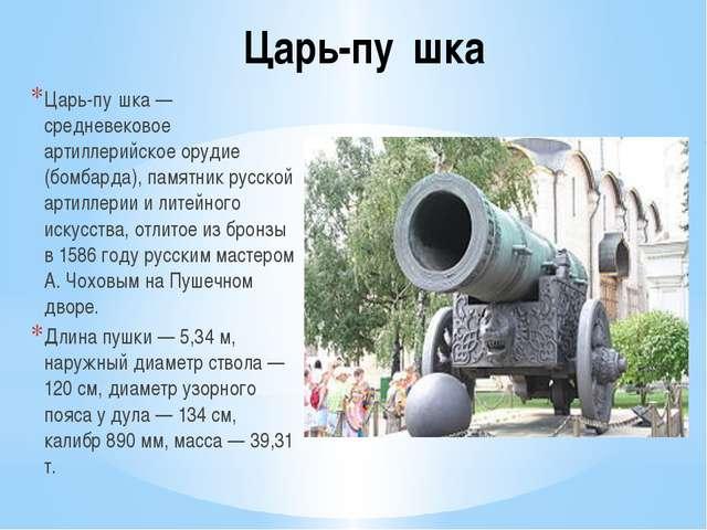 Царь-пу́шка Царь-пу́шка — средневековое артиллерийское орудие (бомбарда), пам...